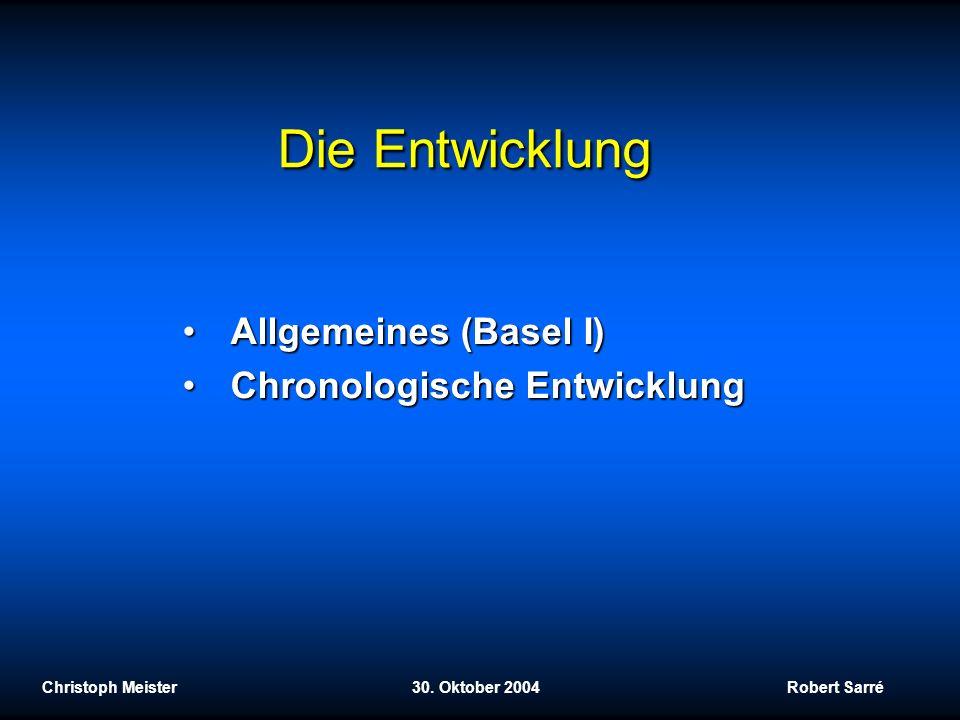 Die Entwicklung Christoph Meister 30. Oktober 2004 Robert Sarré Allgemeines (Basel I)Allgemeines (Basel I) Chronologische EntwicklungChronologische En