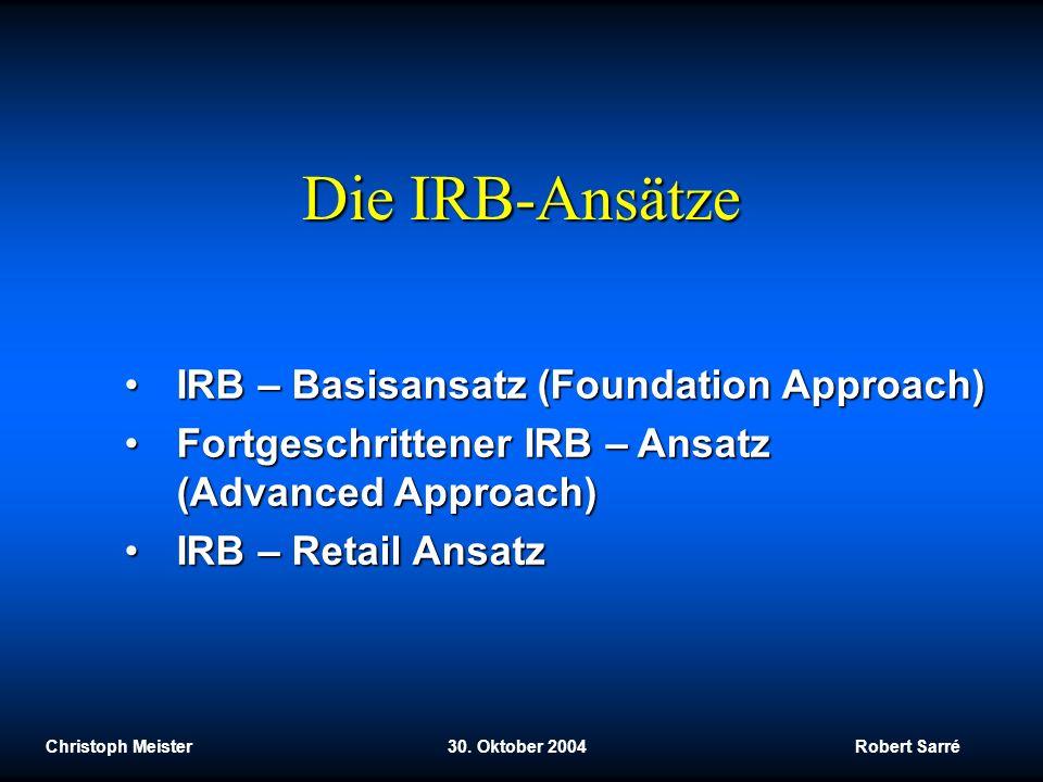 Christoph Meister 30. Oktober 2004 Robert Sarré Die IRB-Ansätze IRB – Basisansatz (Foundation Approach)IRB – Basisansatz (Foundation Approach) Fortges