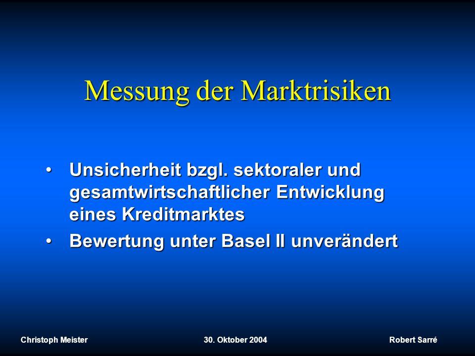 Christoph Meister 30. Oktober 2004 Robert Sarré Messung der Marktrisiken Unsicherheit bzgl. sektoraler und gesamtwirtschaftlicher Entwicklung eines Kr