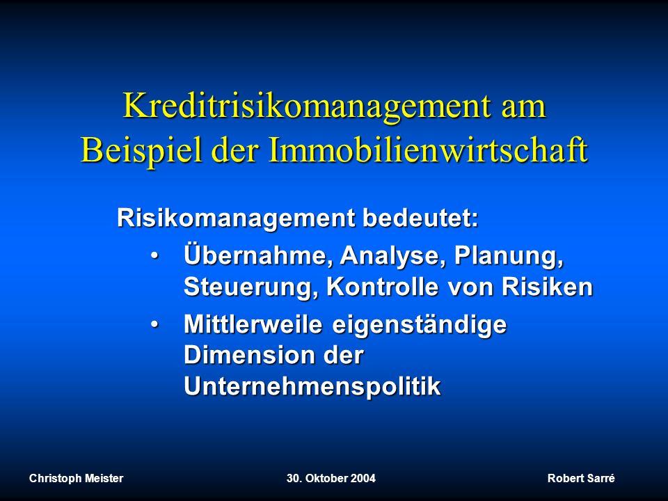 Christoph Meister 30. Oktober 2004 Robert Sarré Kreditrisikomanagement am Beispiel der Immobilienwirtschaft Risikomanagement bedeutet: Übernahme, Anal