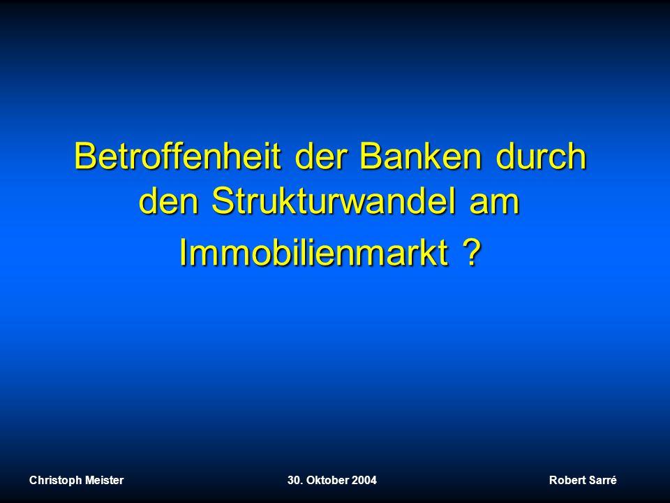 Betroffenheit der Banken durch den Strukturwandel am Immobilienmarkt ? Christoph Meister 30. Oktober 2004 Robert Sarré