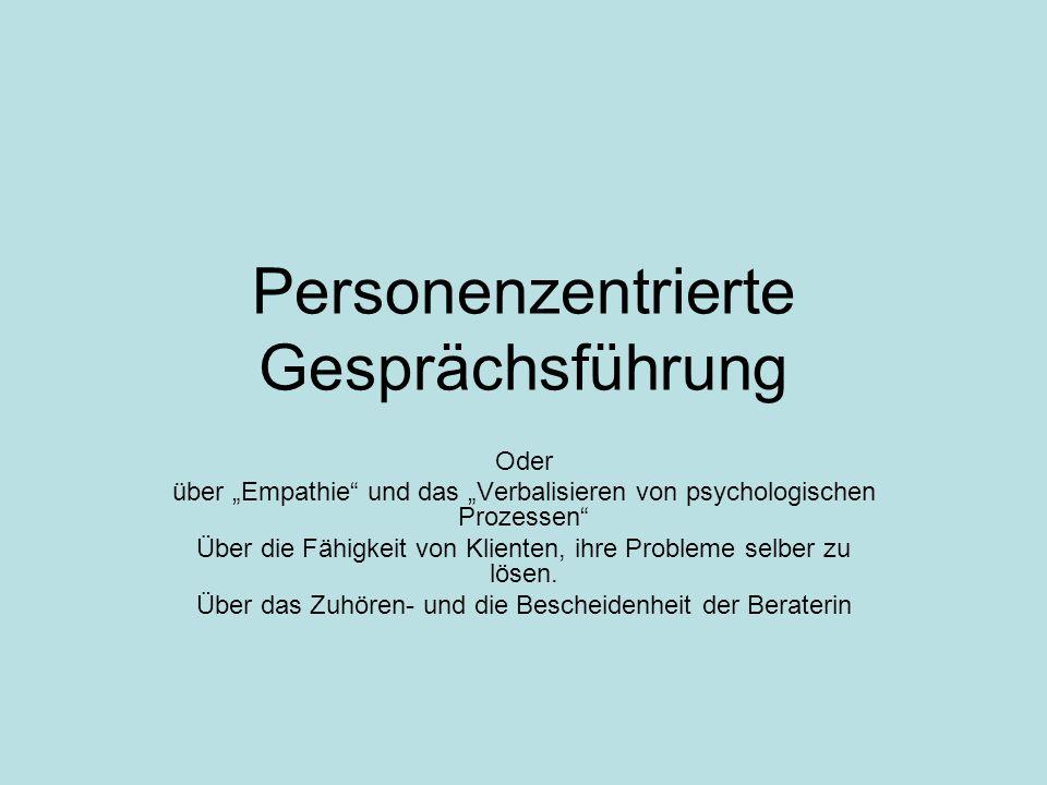 Personenzentrierte Gesprächsführung Oder über Empathie und das Verbalisieren von psychologischen Prozessen Über die Fähigkeit von Klienten, ihre Probl