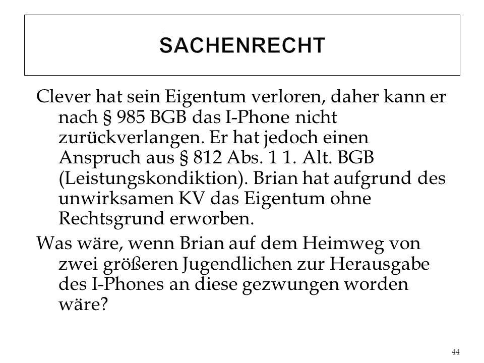 Clever hat sein Eigentum verloren, daher kann er nach § 985 BGB das I-Phone nicht zurückverlangen.