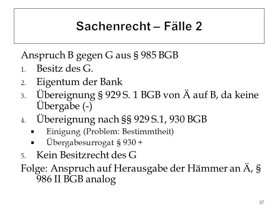 Anspruch B gegen G aus § 985 BGB 1.Besitz des G. 2.