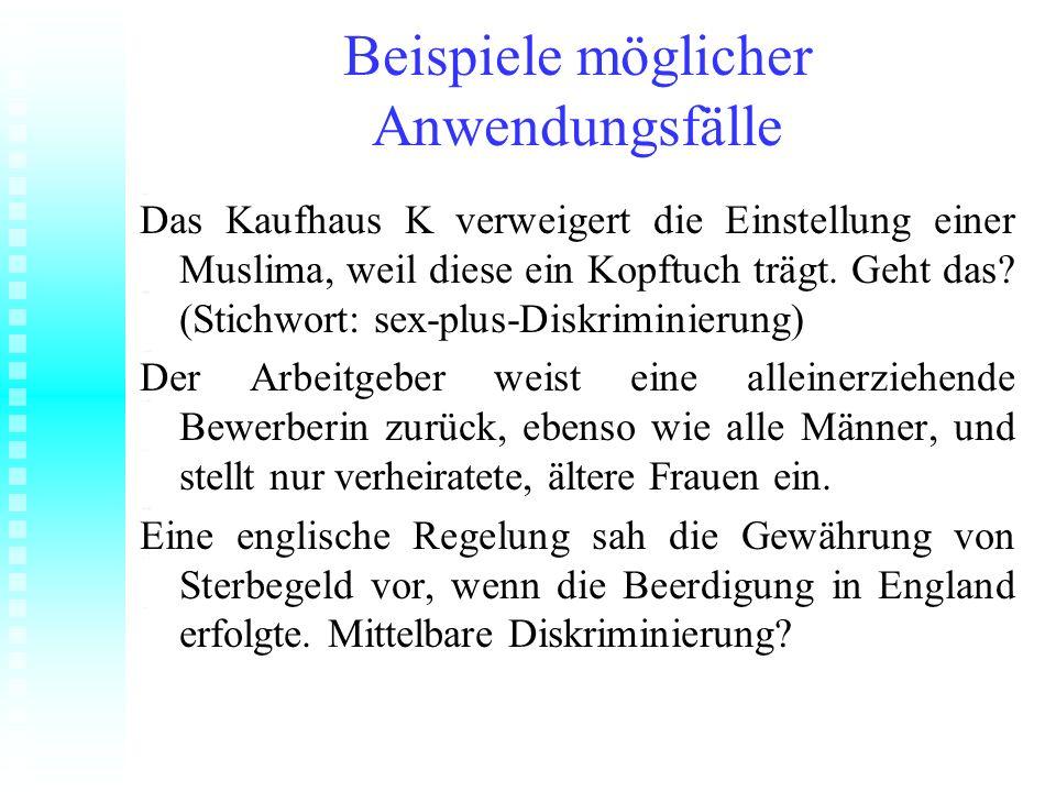 Beispiele möglicher Anwendungsfälle Das Kaufhaus K verweigert die Einstellung einer Muslima, weil diese ein Kopftuch trägt. Geht das? (Stichwort: sex-