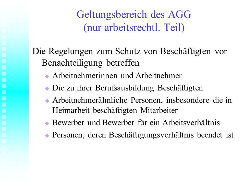 Geltungsbereich des AGG (nur arbeitsrechtl. Teil) Die Regelungen zum Schutz von Beschäftigten vor Benachteiligung betreffen Arbeitnehmerinnen und Arbe