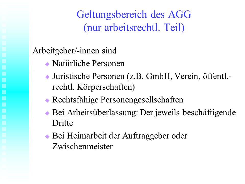Geltungsbereich des AGG (nur arbeitsrechtl. Teil) Arbeitgeber/-innen sind Natürliche Personen Natürliche Personen Juristische Personen (z.B. GmbH, Ver