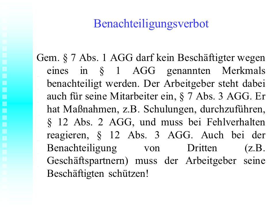 Benachteiligungsverbot Gem. § 7 Abs. 1 AGG darf kein Beschäftigter wegen eines in § 1 AGG genannten Merkmals benachteiligt werden. Der Arbeitgeber ste