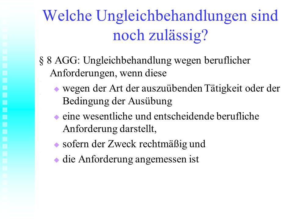 Welche Ungleichbehandlungen sind noch zulässig? § 8 AGG: Ungleichbehandlung wegen beruflicher Anforderungen, wenn diese wegen der Art der auszuübenden