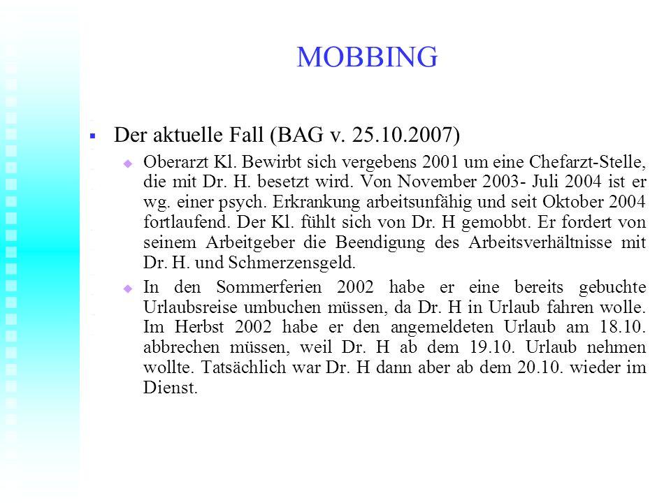 MOBBING Der aktuelle Fall (BAG v. 25.10.2007) Der aktuelle Fall (BAG v. 25.10.2007) Oberarzt Kl. Bewirbt sich vergebens 2001 um eine Chefarzt-Stelle,