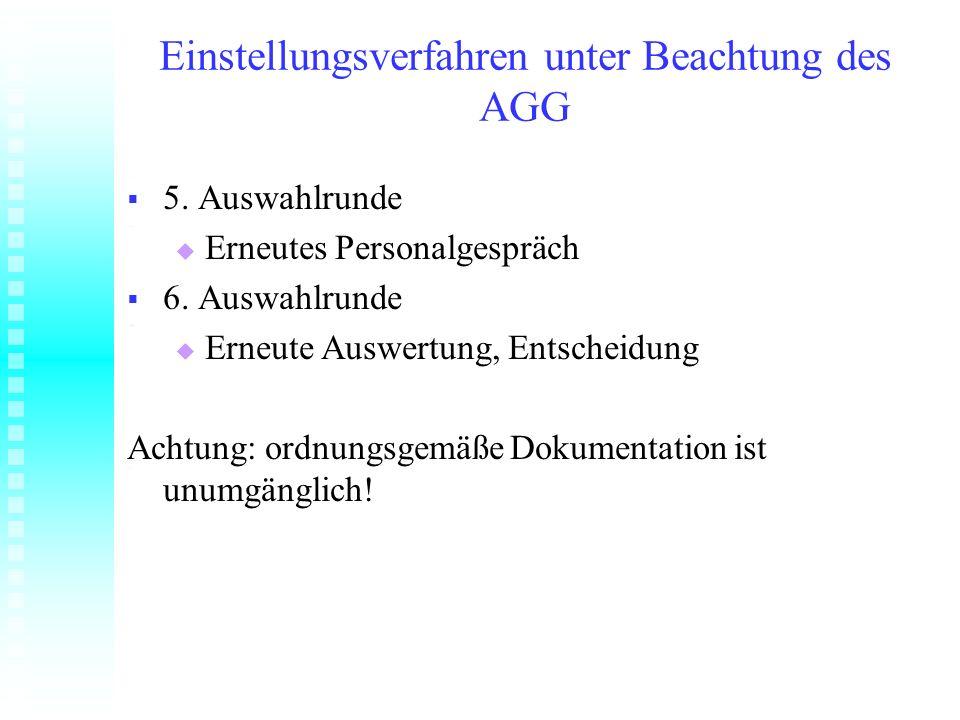 Einstellungsverfahren unter Beachtung des AGG 5. Auswahlrunde 5. Auswahlrunde Erneutes Personalgespräch Erneutes Personalgespräch 6. Auswahlrunde 6. A