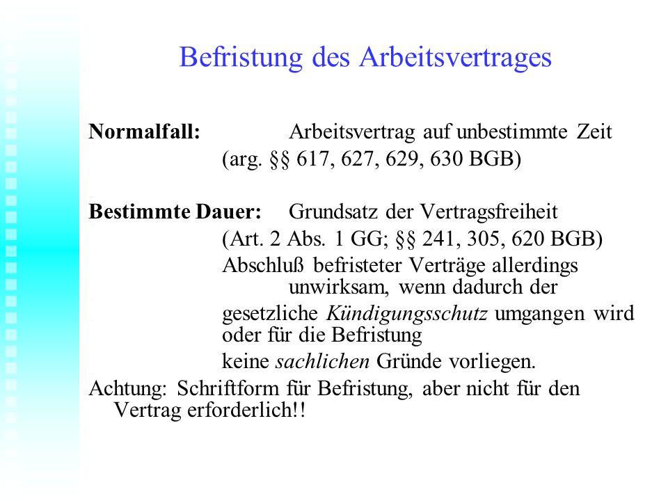 Befristung des Arbeitsvertrages Normalfall:Arbeitsvertrag auf unbestimmte Zeit (arg. §§ 617, 627, 629, 630 BGB) Bestimmte Dauer:Grundsatz der Vertrags