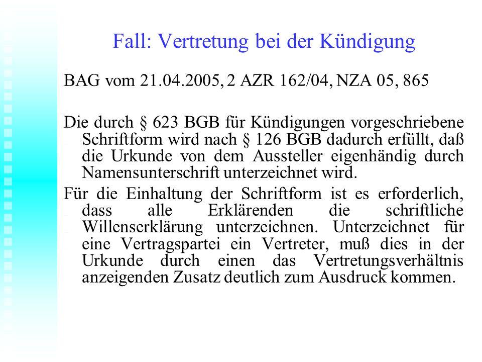 Fall: Vertretung bei der Kündigung BAG vom 21.04.2005, 2 AZR 162/04, NZA 05, 865 Die durch § 623 BGB für Kündigungen vorgeschriebene Schriftform wird