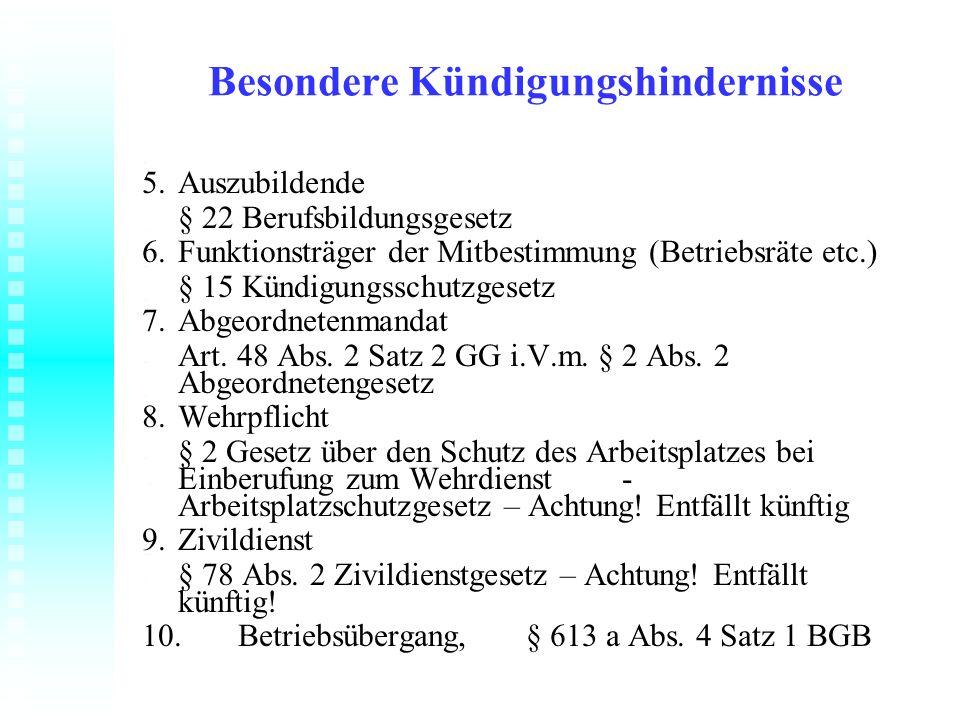 Besondere Kündigungshindernisse 5.Auszubildende § 22 Berufsbildungsgesetz 6.Funktionsträger der Mitbestimmung (Betriebsräte etc.) § 15 Kündigungsschut