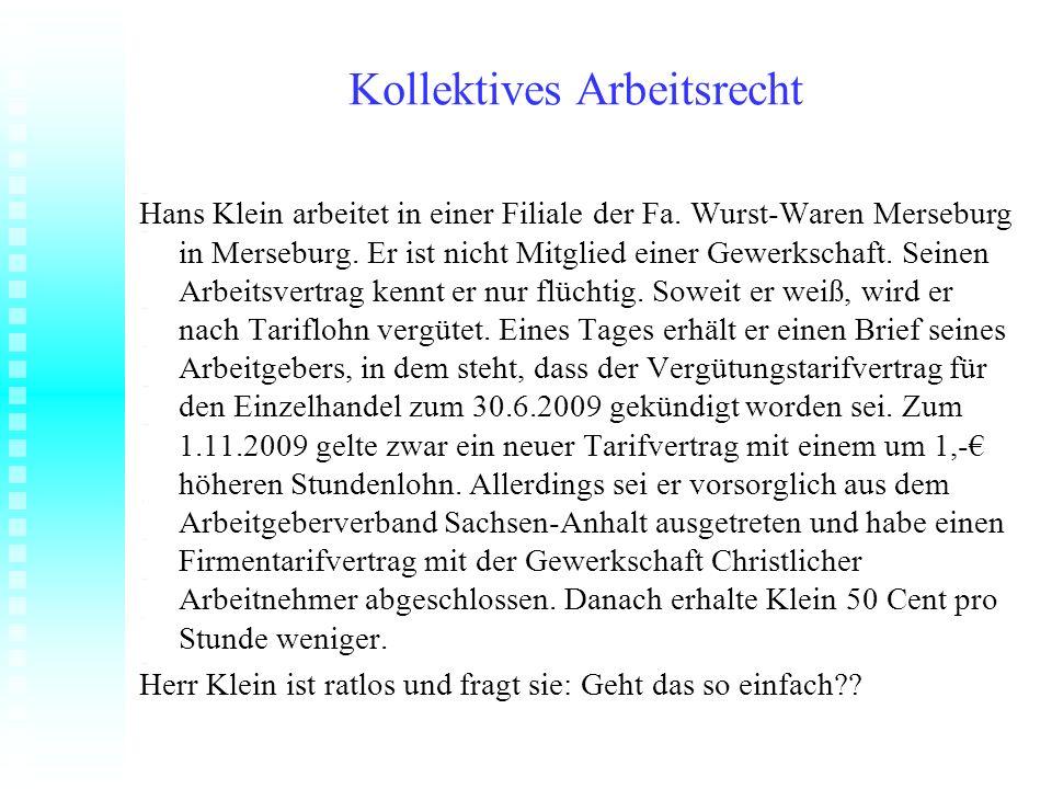 Kollektives Arbeitsrecht Hans Klein arbeitet in einer Filiale der Fa. Wurst-Waren Merseburg in Merseburg. Er ist nicht Mitglied einer Gewerkschaft. Se