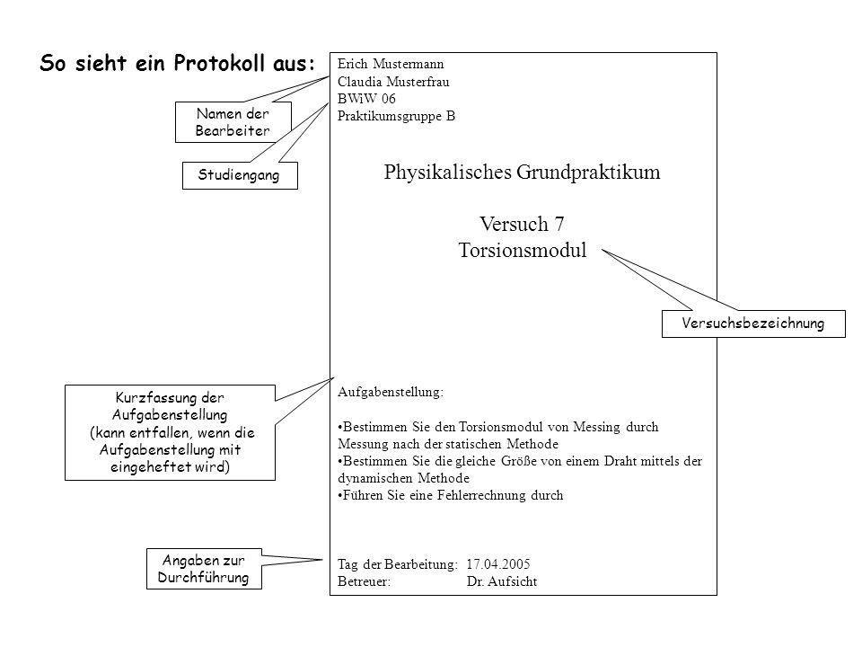So sieht ein Protokoll aus: Erich Mustermann Claudia Musterfrau BWiW 06 Praktikumsgruppe B Physikalisches Grundpraktikum Versuch 7 Torsionsmodul Aufga