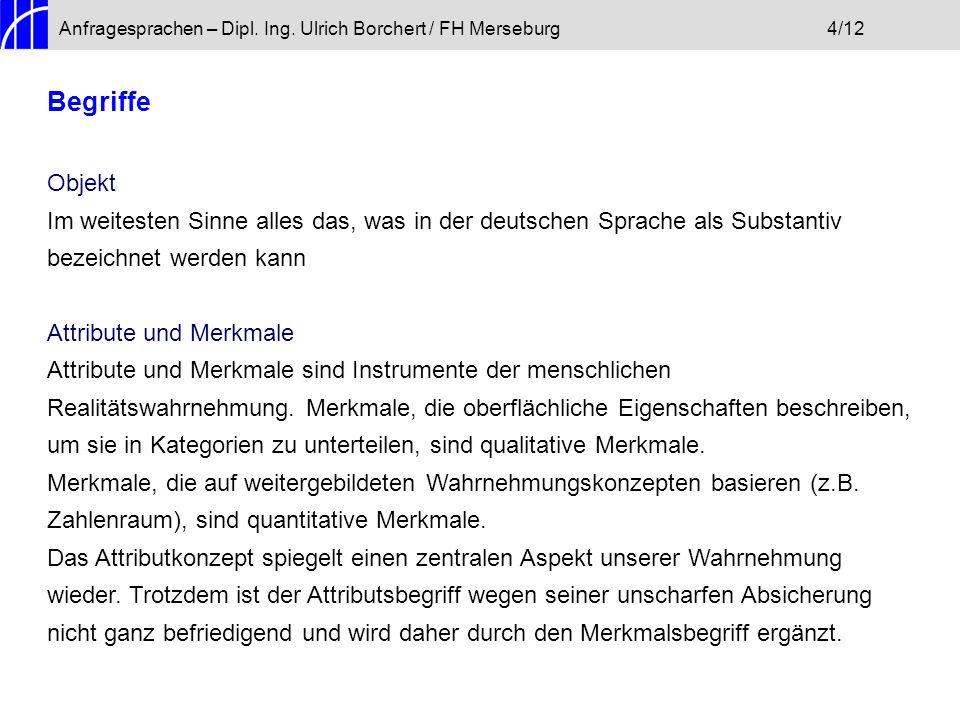 Anfragesprachen – Dipl. Ing. Ulrich Borchert / FH Merseburg4/12 Begriffe Objekt Im weitesten Sinne alles das, was in der deutschen Sprache als Substan