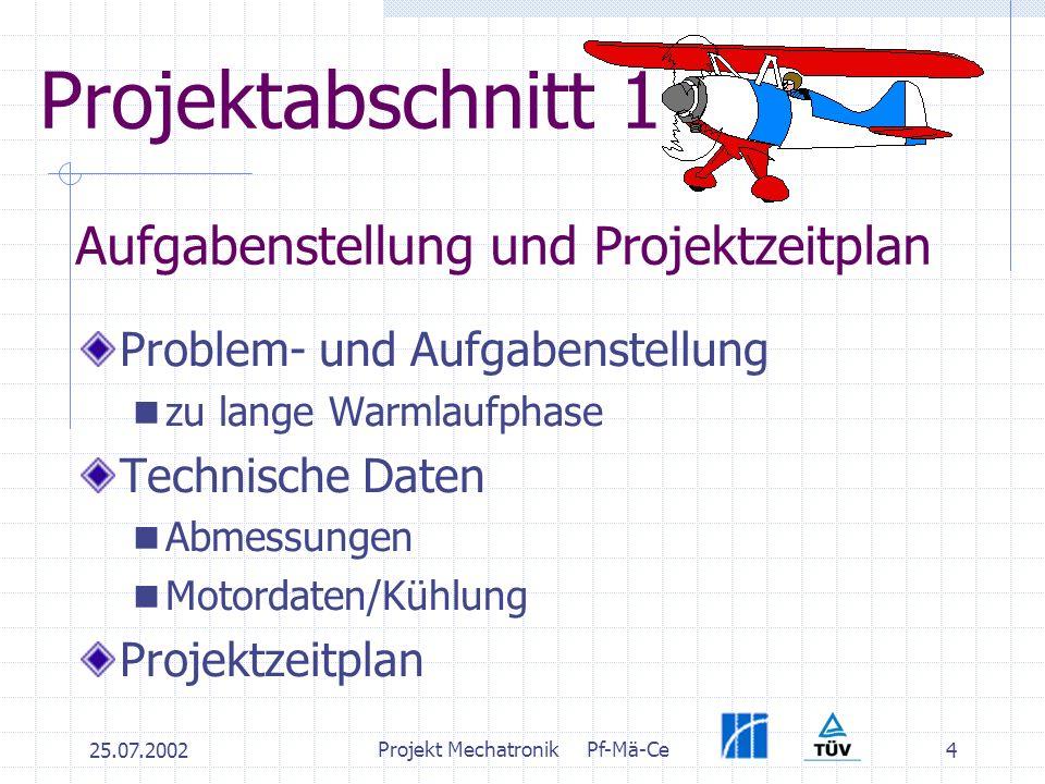 25.07.2002 Projekt MechatronikPf-Mä-Ce 4 Projektabschnitt 1 Problem- und Aufgabenstellung zu lange Warmlaufphase Technische Daten Abmessungen Motordaten/Kühlung Projektzeitplan Aufgabenstellung und Projektzeitplan