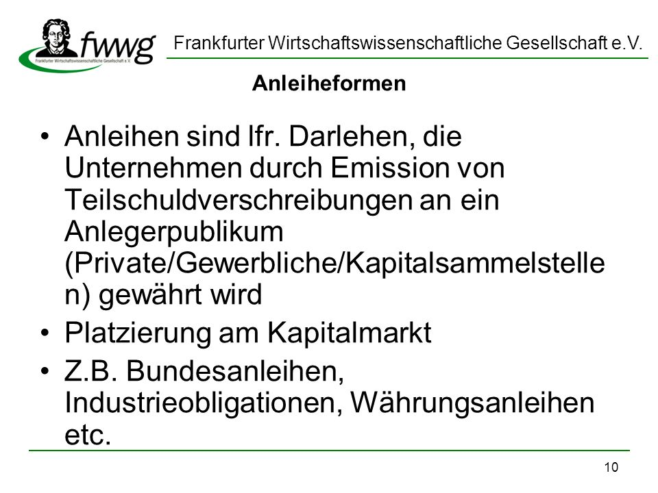 Frankfurter Wirtschaftswissenschaftliche Gesellschaft e.V. 10 Anleiheformen Anleihen sind lfr. Darlehen, die Unternehmen durch Emission von Teilschuld