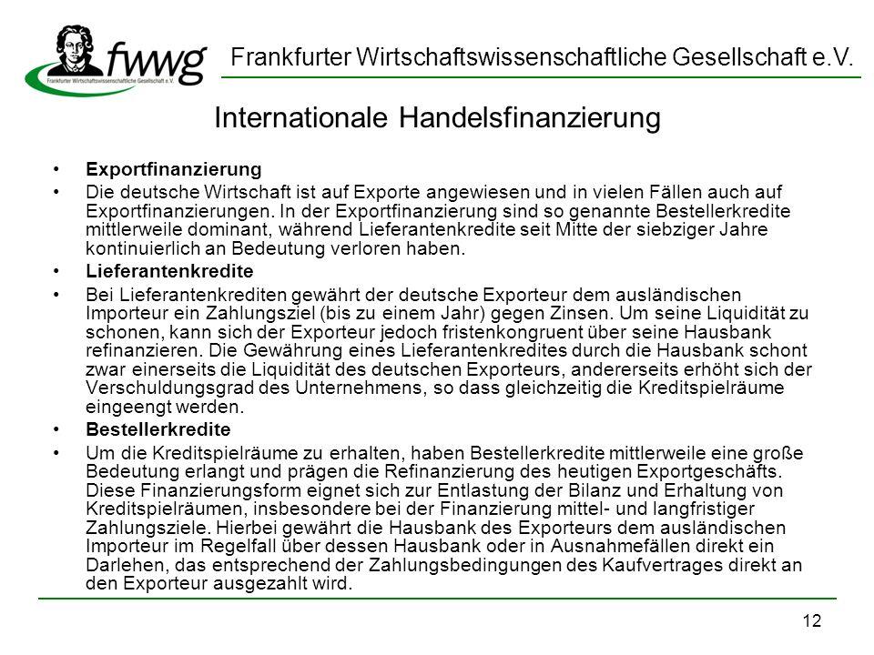 Frankfurter Wirtschaftswissenschaftliche Gesellschaft e.V. 12 Internationale Handelsfinanzierung Exportfinanzierung Die deutsche Wirtschaft ist auf Ex