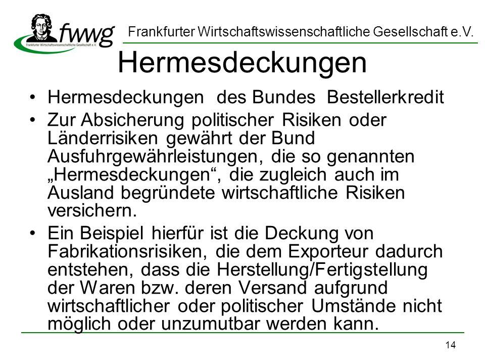 Frankfurter Wirtschaftswissenschaftliche Gesellschaft e.V. 14 Hermesdeckungen Hermesdeckungen des Bundes Bestellerkredit Zur Absicherung politischer R