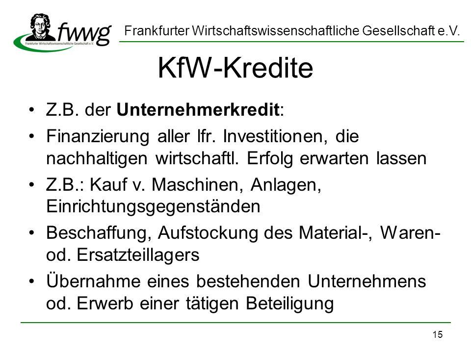 Frankfurter Wirtschaftswissenschaftliche Gesellschaft e.V. 15 KfW-Kredite Z.B. der Unternehmerkredit: Finanzierung aller lfr. Investitionen, die nachh