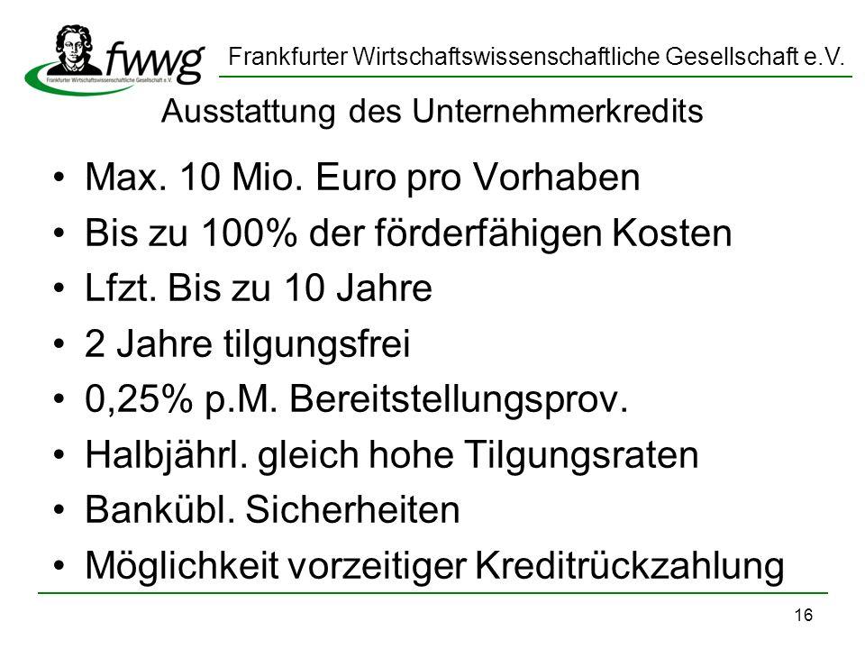 Frankfurter Wirtschaftswissenschaftliche Gesellschaft e.V. 16 Ausstattung des Unternehmerkredits Max. 10 Mio. Euro pro Vorhaben Bis zu 100% der förder