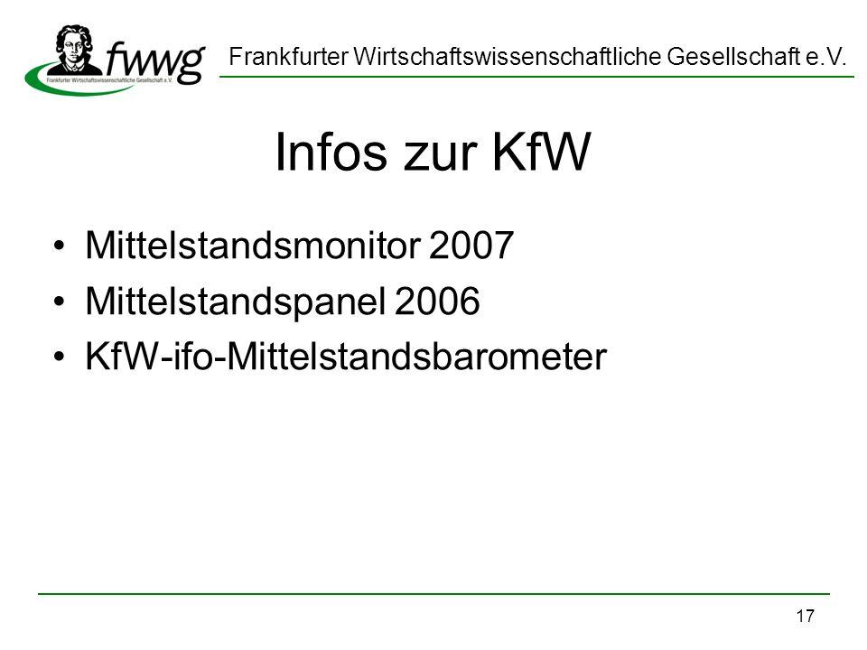 Frankfurter Wirtschaftswissenschaftliche Gesellschaft e.V. 17 Infos zur KfW Mittelstandsmonitor 2007 Mittelstandspanel 2006 KfW-ifo-Mittelstandsbarome