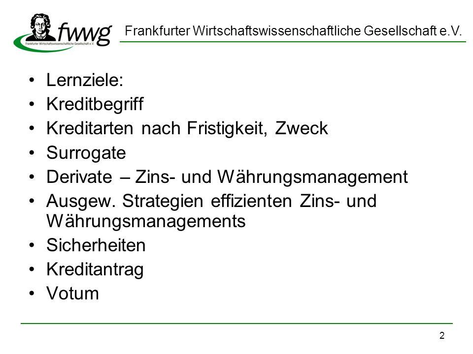 Frankfurter Wirtschaftswissenschaftliche Gesellschaft e.V. 2 Lernziele: Kreditbegriff Kreditarten nach Fristigkeit, Zweck Surrogate Derivate – Zins- u