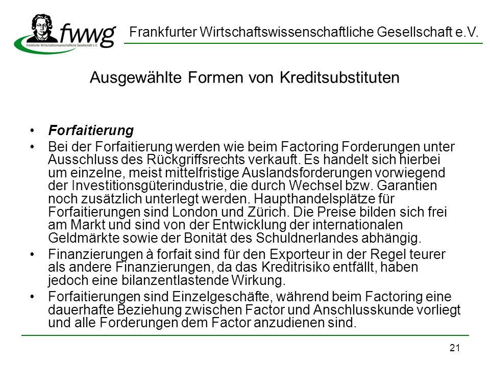 Frankfurter Wirtschaftswissenschaftliche Gesellschaft e.V. 21 Ausgewählte Formen von Kreditsubstituten Forfaitierung Bei der Forfaitierung werden wie