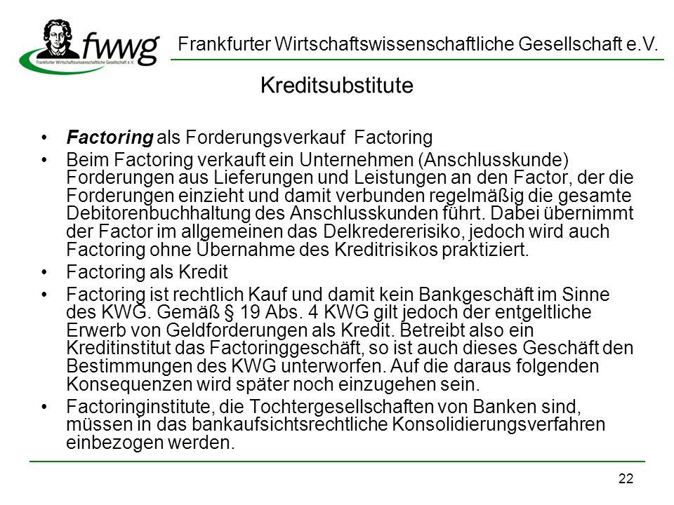 Frankfurter Wirtschaftswissenschaftliche Gesellschaft e.V. 22 Kreditsubstitute Factoring als Forderungsverkauf Factoring Beim Factoring verkauft ein U