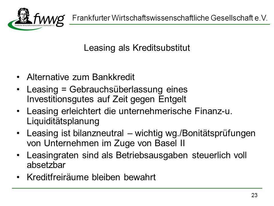 Frankfurter Wirtschaftswissenschaftliche Gesellschaft e.V. 23 Leasing als Kreditsubstitut Alternative zum Bankkredit Leasing = Gebrauchsüberlassung ei