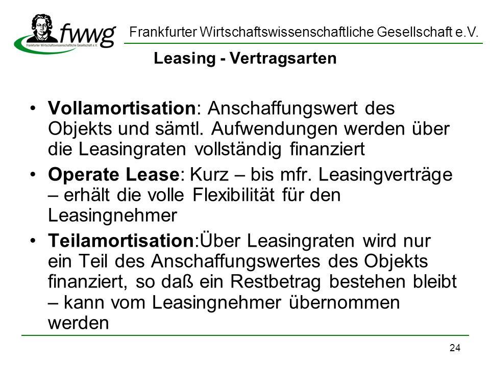 Frankfurter Wirtschaftswissenschaftliche Gesellschaft e.V. 24 Leasing - Vertragsarten Vollamortisation: Anschaffungswert des Objekts und sämtl. Aufwen