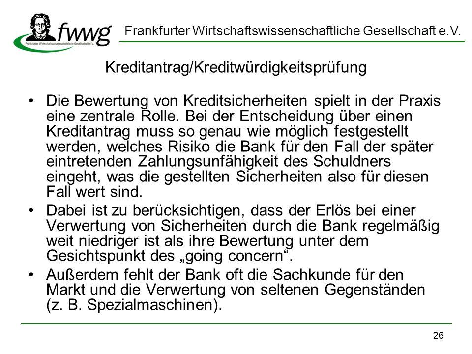 Frankfurter Wirtschaftswissenschaftliche Gesellschaft e.V. 26 Kreditantrag/Kreditwürdigkeitsprüfung Die Bewertung von Kreditsicherheiten spielt in der
