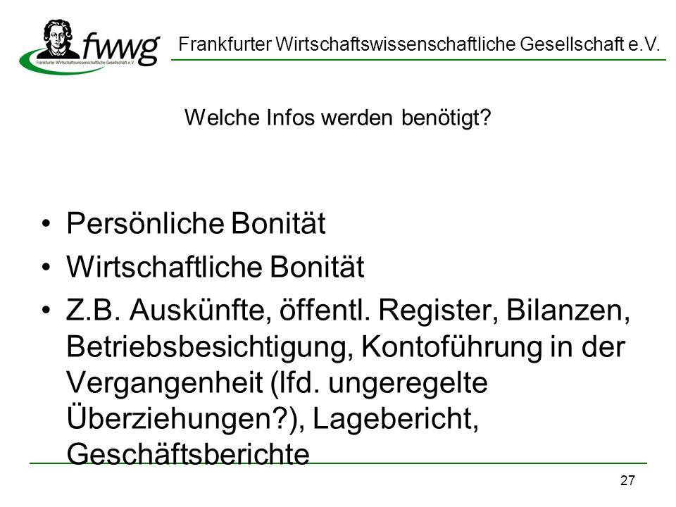 Frankfurter Wirtschaftswissenschaftliche Gesellschaft e.V. 27 Welche Infos werden benötigt? Persönliche Bonität Wirtschaftliche Bonität Z.B. Auskünfte