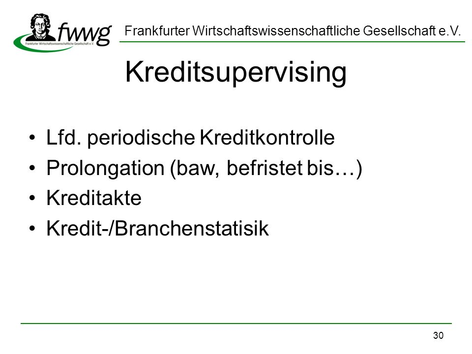 Frankfurter Wirtschaftswissenschaftliche Gesellschaft e.V. 30 Kreditsupervising Lfd. periodische Kreditkontrolle Prolongation (baw, befristet bis…) Kr