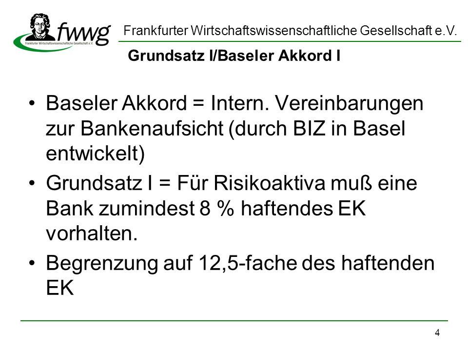 Frankfurter Wirtschaftswissenschaftliche Gesellschaft e.V. 4 Grundsatz I/Baseler Akkord I Baseler Akkord = Intern. Vereinbarungen zur Bankenaufsicht (