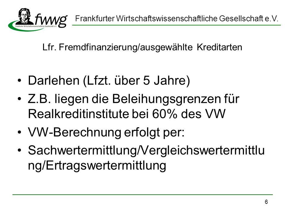 Frankfurter Wirtschaftswissenschaftliche Gesellschaft e.V. 6 Lfr. Fremdfinanzierung/ausgewählte Kreditarten Darlehen (Lfzt. über 5 Jahre) Z.B. liegen