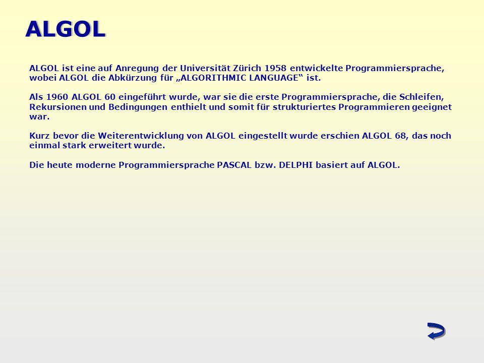 ALGOL ALGOL ist eine auf Anregung der Universität Zürich 1958 entwickelte Programmiersprache, wobei ALGOL die Abkürzung für ALGORITHMIC LANGUAGE ist.
