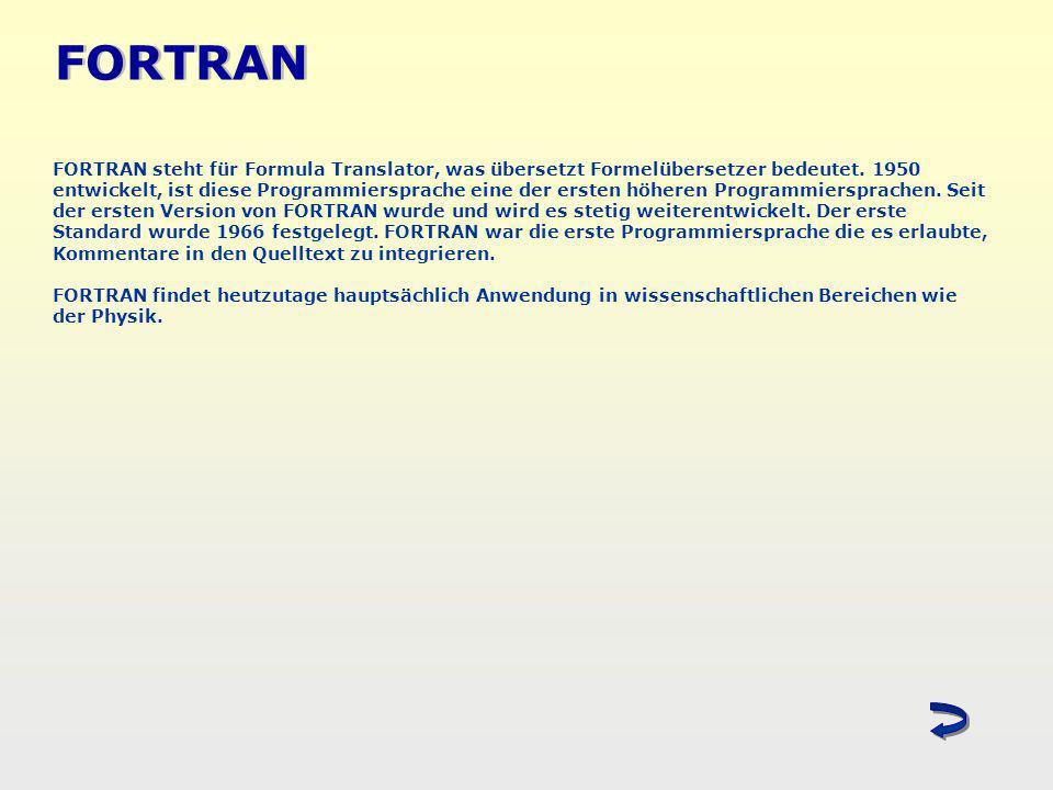 FORTRAN FORTRAN steht für Formula Translator, was übersetzt Formelübersetzer bedeutet. 1950 entwickelt, ist diese Programmiersprache eine der ersten h