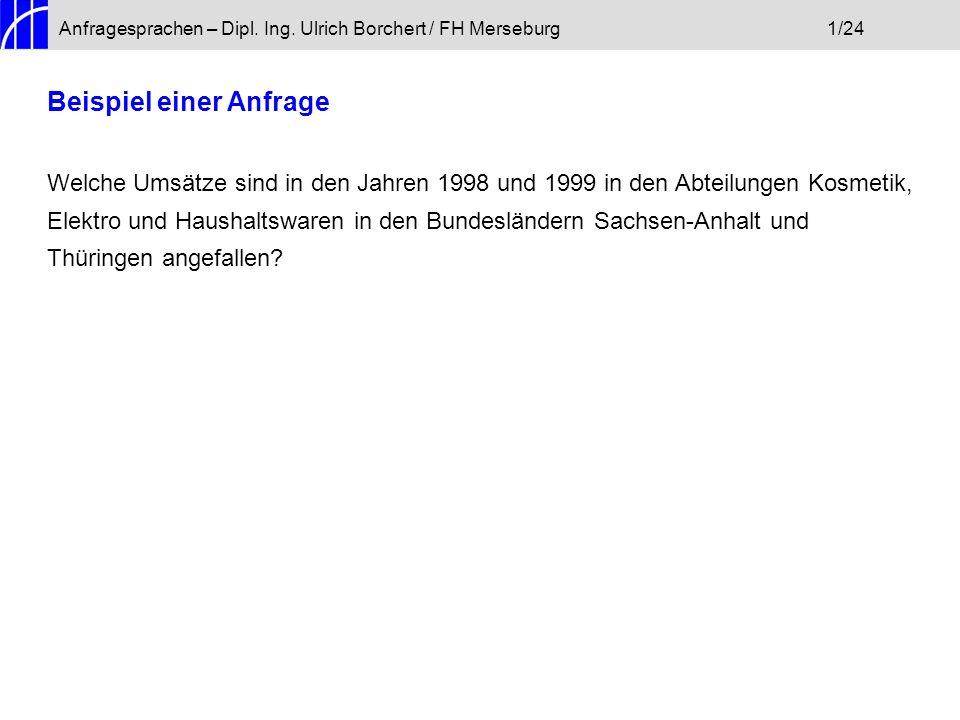 Anfragesprachen – Dipl. Ing. Ulrich Borchert / FH Merseburg1/24 Beispiel einer Anfrage Welche Umsätze sind in den Jahren 1998 und 1999 in den Abteilun