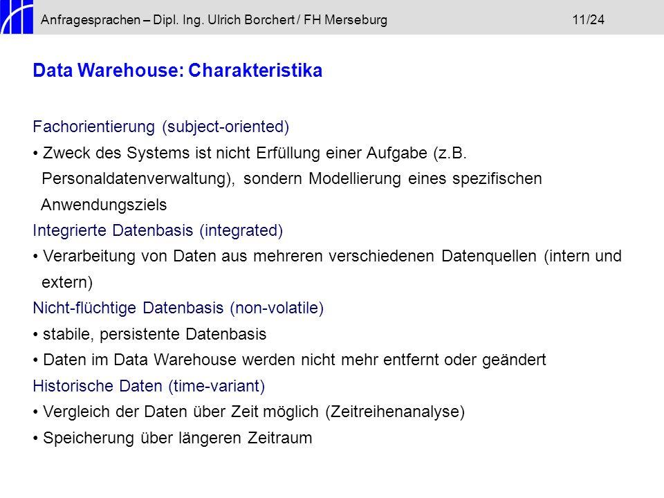 Anfragesprachen – Dipl. Ing. Ulrich Borchert / FH Merseburg11/24 Data Warehouse: Charakteristika Fachorientierung (subject-oriented) Zweck des Systems