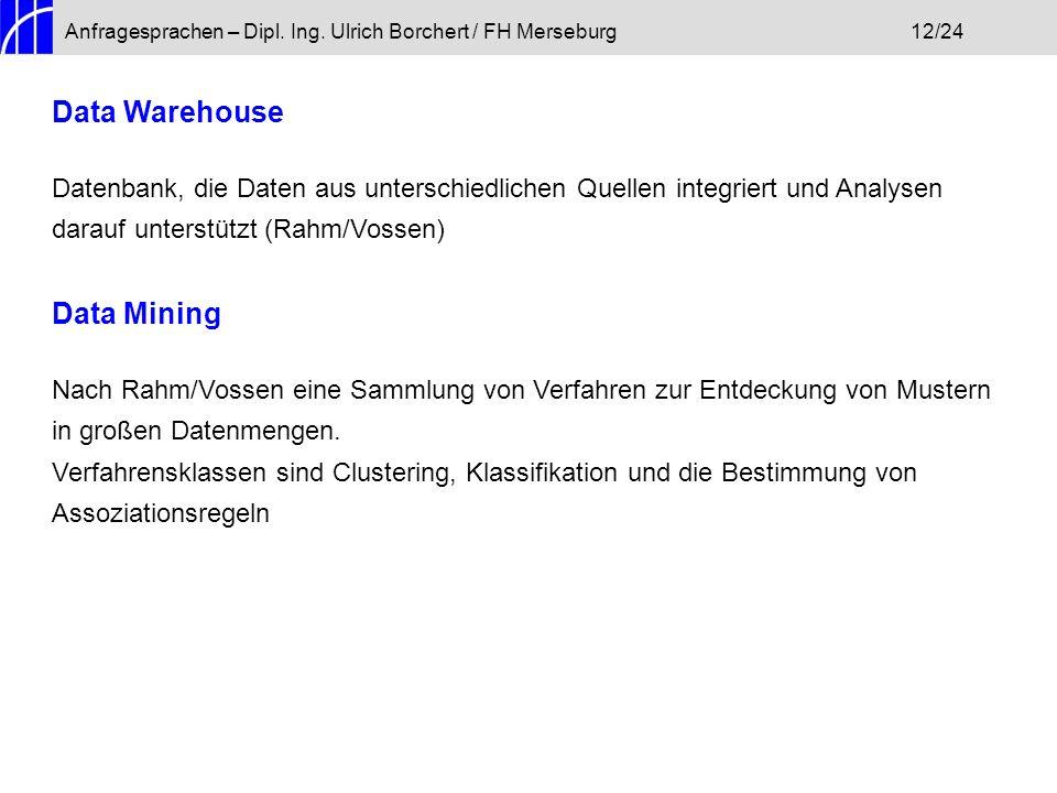 Anfragesprachen – Dipl. Ing. Ulrich Borchert / FH Merseburg12/24 Data Warehouse Datenbank, die Daten aus unterschiedlichen Quellen integriert und Anal