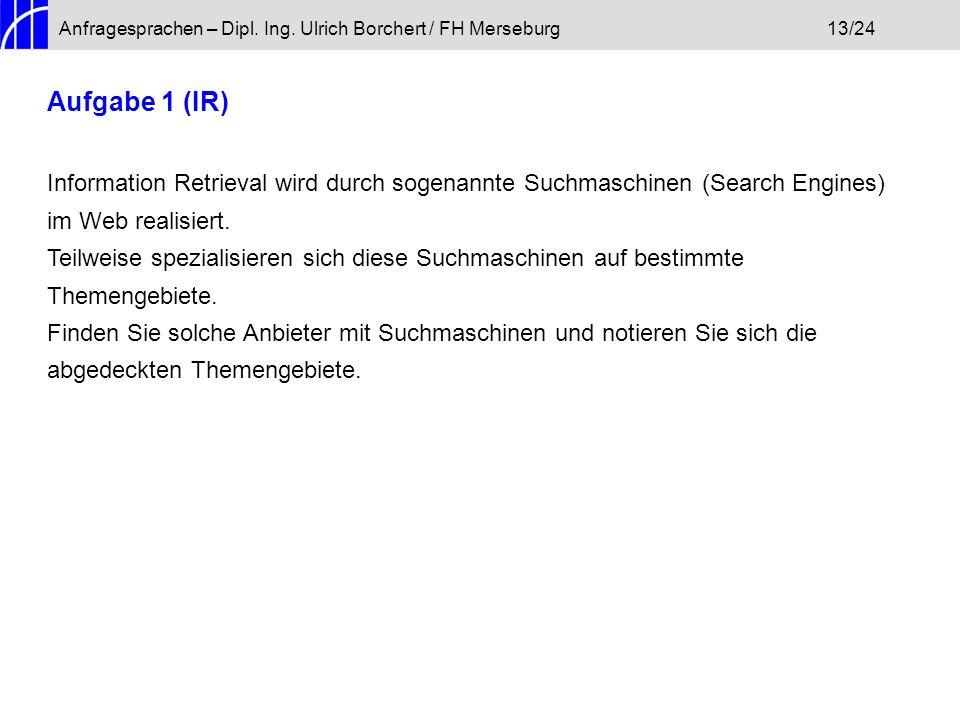 Anfragesprachen – Dipl. Ing. Ulrich Borchert / FH Merseburg13/24 Aufgabe 1 (IR) Information Retrieval wird durch sogenannte Suchmaschinen (Search Engi