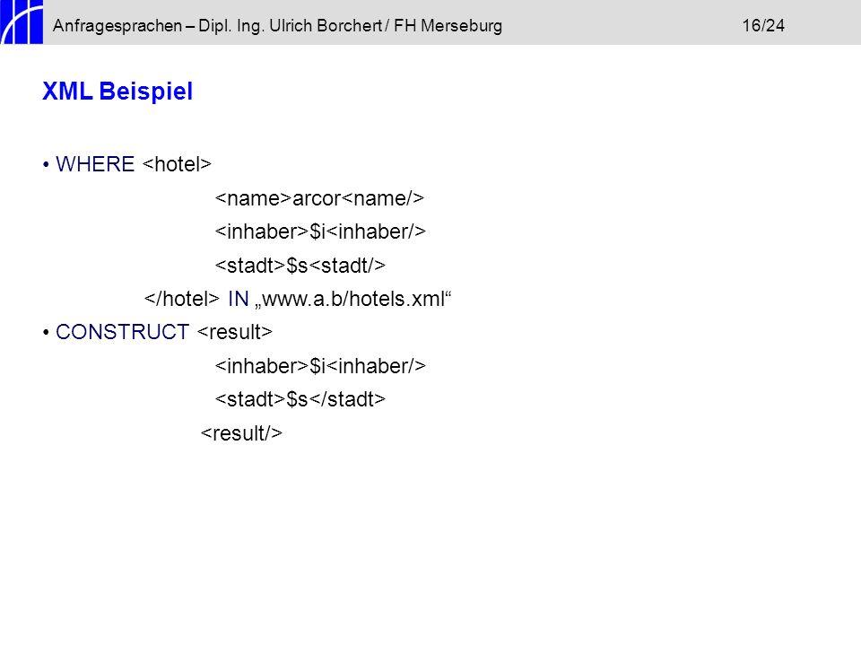 Anfragesprachen – Dipl. Ing. Ulrich Borchert / FH Merseburg16/24 XML Beispiel WHERE arcor $i $s IN www.a.b/hotels.xml CONSTRUCT $i $s