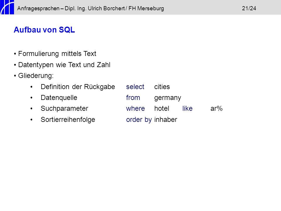 Anfragesprachen – Dipl. Ing. Ulrich Borchert / FH Merseburg21/24 Aufbau von SQL Formulierung mittels Text Datentypen wie Text und Zahl Gliederung: Def