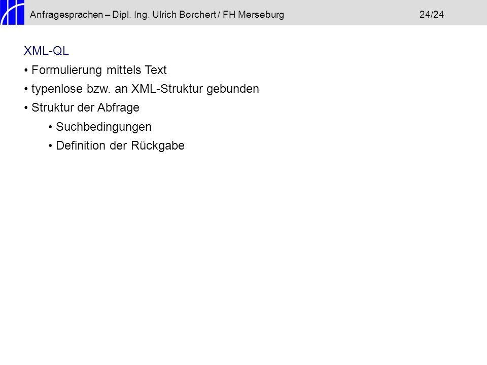 Anfragesprachen – Dipl. Ing. Ulrich Borchert / FH Merseburg24/24 XML-QL Formulierung mittels Text typenlose bzw. an XML-Struktur gebunden Struktur der