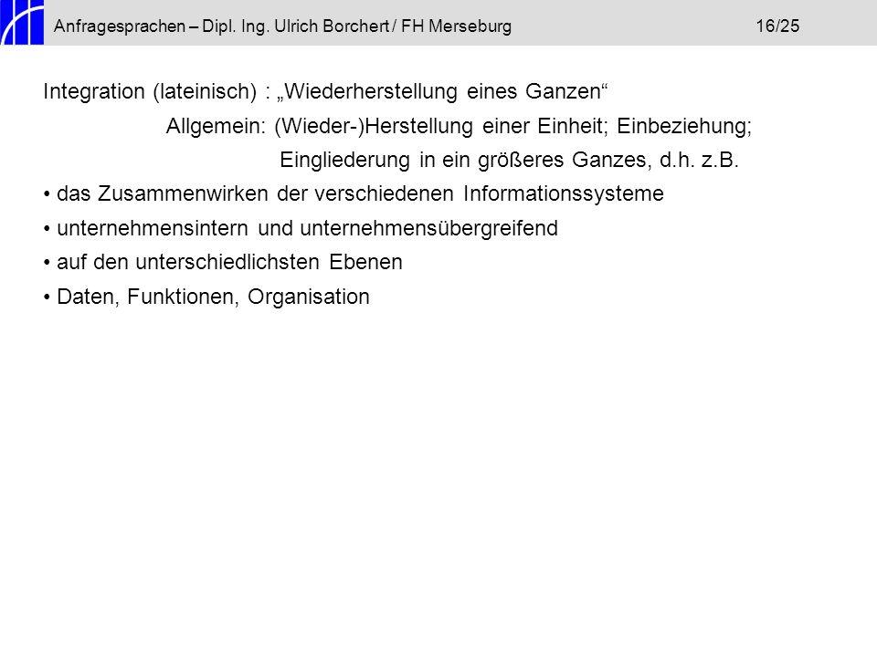 Anfragesprachen – Dipl. Ing. Ulrich Borchert / FH Merseburg16/25 Integration (lateinisch) : Wiederherstellung eines Ganzen Allgemein: (Wieder-)Herstel