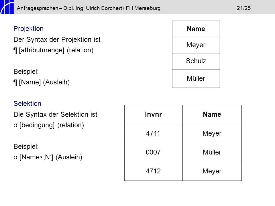 Anfragesprachen – Dipl. Ing. Ulrich Borchert / FH Merseburg21/25 Projektion Der Syntax der Projektion ist ¶ [attributmenge] (relation) Beispiel: ¶ [Na