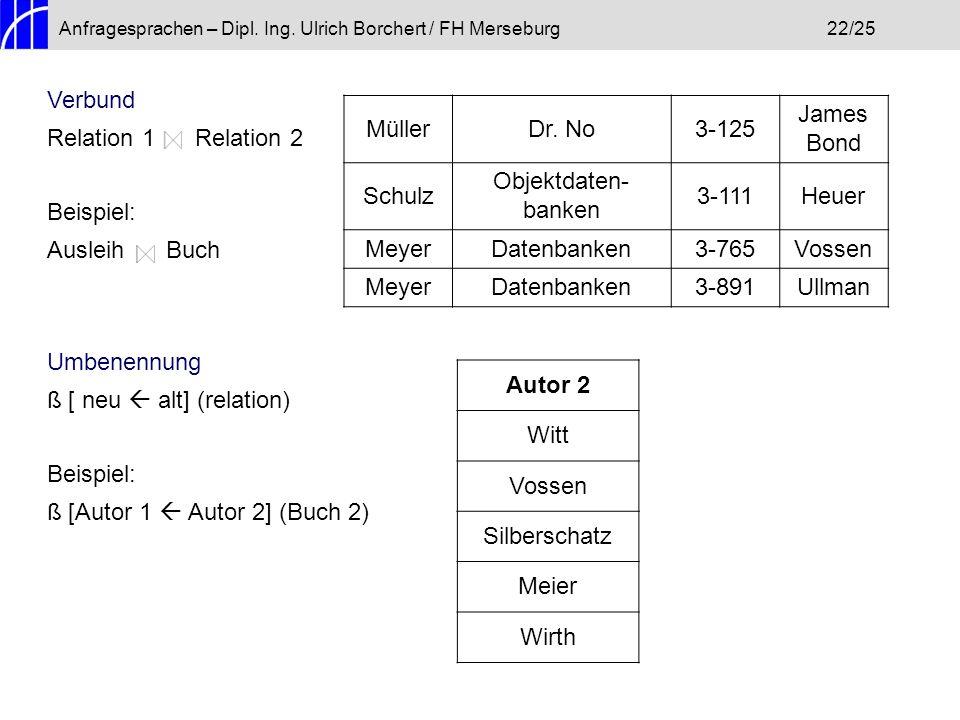 Anfragesprachen – Dipl. Ing. Ulrich Borchert / FH Merseburg22/25 Verbund Relation 1 Relation 2 Beispiel: Ausleih Buch Umbenennung ß [ neu alt] (relati